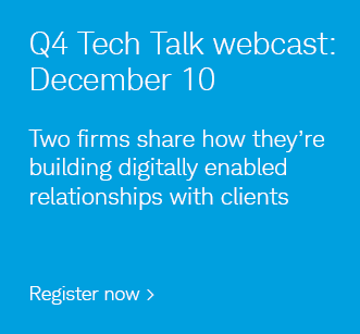 Q4 Tech Talk webcast: December 10. Two firms share how they're building digitally enabled relationships with clients. Login and register now.