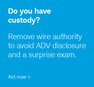 Do you have custody? Remove wire authority to avoid ADV disclosure and a surprise exam. Act now.