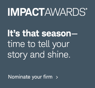 IMPACTAWARDS®. It's that season—time to tell your story and shine. Nominate your firm.