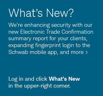 What's New? We're enhancing security with our new Electronic Trade confirmation summary report for your clients, expanding fingerprint login to the Schwab mobile app, and more. Log in and click What's New in the upper-right corner.