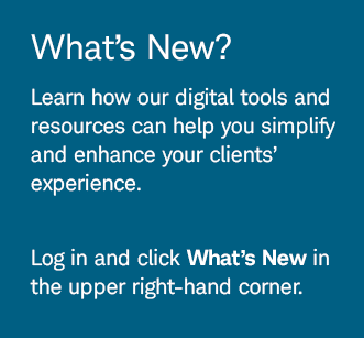 What's New? Learn how our digital tools and resources can help you simplify and enhance your clients' experience. Log in and click What's New in the upper right-hand corner.