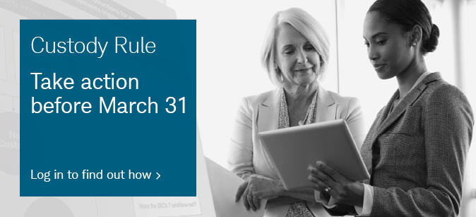 Custody Rule. Take action before March 31. Log in to find out how.