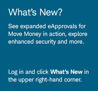 What's New? See expanded eApprovals for Move Money in action, explore enhanced security and more. Log in and click What's New in the upper right-hand corner.