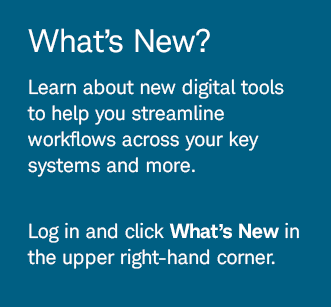What's New? Learn about new digital tools to help you streamline workflows across your key systems and more.Log in and click What's New in the upper right-hand corner.