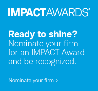 IMPACTAWARDS® Ready to shine? Nominate your firm for an IMPACT Award and be recognized. Nominate your firm.
