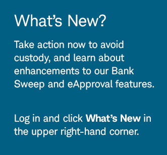 What's New? Take action now to avoid custody, and learn about enhancements to our Bank Sweep and eApprovalfeatures. Log in and click What's New in the upper right-hand corner.