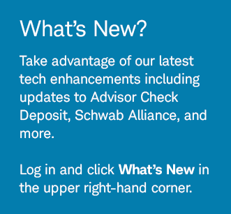 What's New? Take advantage of our latest tech enhancements including updates to Advisor Check Deposit, Schwab Alliance, and more. Log in and click What's New in the upper right-hand corner.