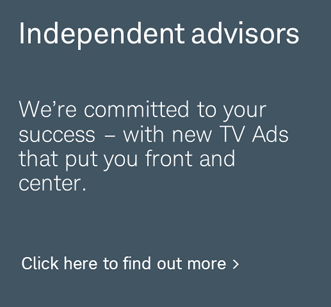 Independent advisors. We're committed to your success – with new TV Ads that put you front and center. Click here to find out more.