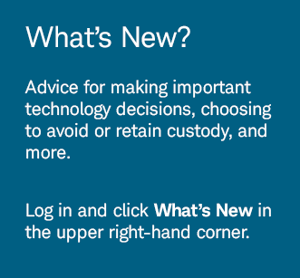 What's New? Advice for making important technology decisions, choosing to avoid or retain custody, and more. Log in and click What's New in the upper right-hand corner.