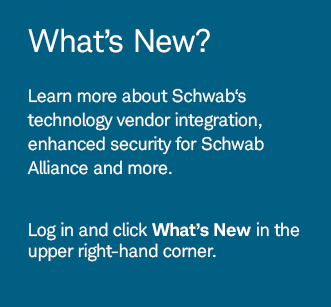 What's New? Learn more about Schwab's technology vendor integration, enhanced security for Schwab Alliance and more. Log in and click What's New in the upper right-hand corner.
