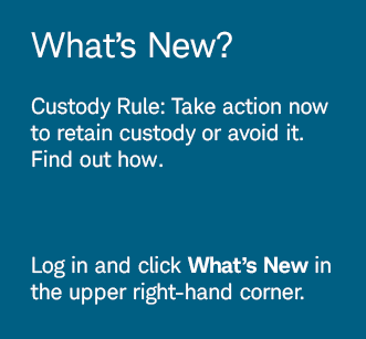 What's New? Custody Rule: Take action now to retain custody or avoid it. Find out how. Log in and click What's New in the upper right-hand corner.