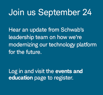 Join us September 24. Hear an update from Schwab's leadership team on how we're modernizing our technology platform for the future. Log in and visit the events and education page to register.