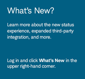 What's New? Learn more about the new status experience, expanded third-party integration, and more. Log in and click What's New in the upper right-hand corner.