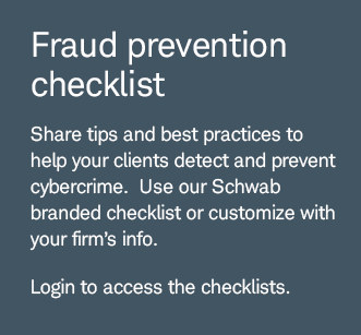 Fraud prevention checklist. Share tips and best practices to help your clients detect and prevent cybercrime. Use our Schwab branded checklist to customize with your firm's info. Login to access the checklists.