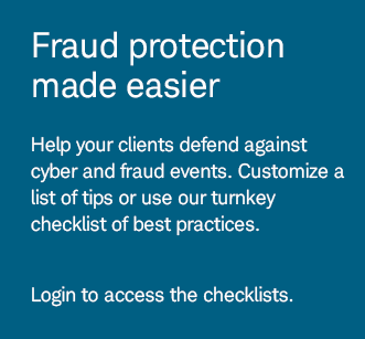 Fraud protection made easier. Help your clients defend against cyber and fraud events. Customize a list of tips or use our turnkey checklist of best practices. Login to access the checklists.