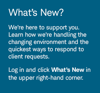 What's New? We're here to support you. Learn how we're handling the changing environment and the quickest ways to respond to client requests. Log in and click What's New in the upper right-hand corner.