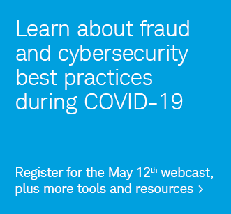 Learn about fraud and cybersecurity best practices during COVID-19. Register for the May 12th webcast, plus more tools and resouces.