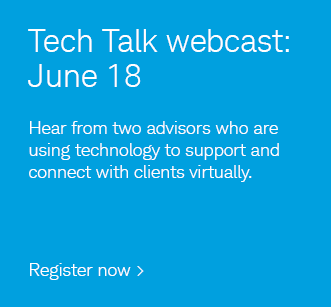 Tech Talk webcast: June 18. Hear from two advisors who are using technology to support and connect with clients virtually. Register now.