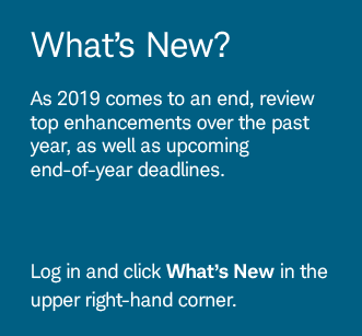 What's New? As 2019 comes to an end, review top enhancements over the past year, as well as upcoming end-of-year deadlines. Log in and click What's New in the upper right-hand corner.