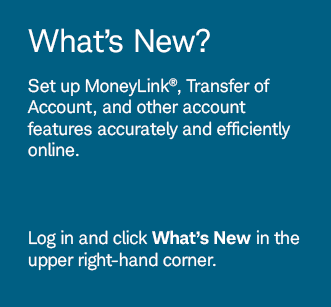 What's New? Set up MoneyLink®, Transfer of Account, and other account features accurately and efficiently online. Log in and click What's New in the upper right-hand corner.