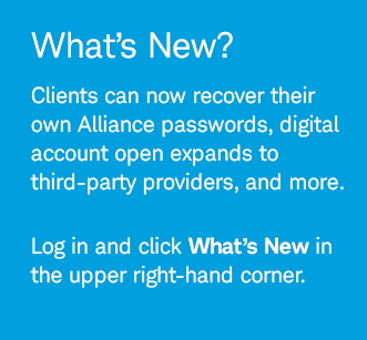 What's New? Clients can now recover their own Alliance passwords, digital account open expands to third-party providers, and more. Log in and click What's New in the upper right-hand corner.