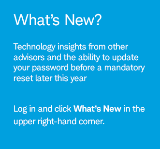 What's New? Technology insights from other advisors and the ability to update your password before a mandatory reset later this year. Log in and click What's New  in the upper right-hand corner.