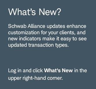 What's New? Schwab Alliance updates enhance customization for your clients, and new indicators make it easy to see updated transaction types. Log in and click What's New  in the upper right-hand corner.
