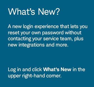 What's New? A new login experience that lets you reset your own password without contacting your service team, plus new integrations and more. Log in and click What's New in the upper right-hand corner.
