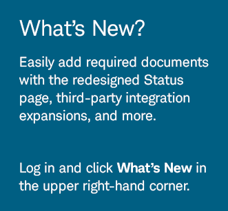 What's New? Easily add required documents with the redesigned Status page, third-party integration expansions, and more. Log in and click What's New in the upper right-hand corner.