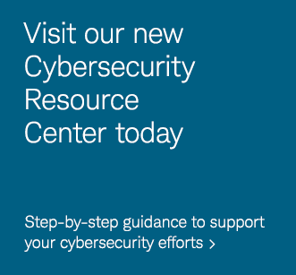 Visit our new Cybersecurity Resource Center today. Step-by-step guidance to support your cybersecurity efforts.