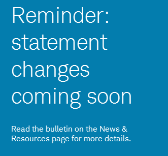 Reminder: statement changes coming soon. Read the bulletin on the News & Resources page for more details.