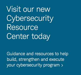 Visit our new Cybersecurity Resource Center today. Guidance and resources to help build, strengthen and execute your cybersecurity program.