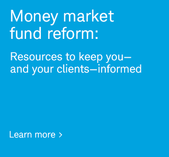 Money market fund reform: Resources to keep you—and your clients—informed. Learn more.