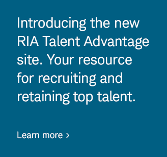 Introducing the new RIA Talent Advantage site. Your resource for recruiting and retaining top talent. Learn more.