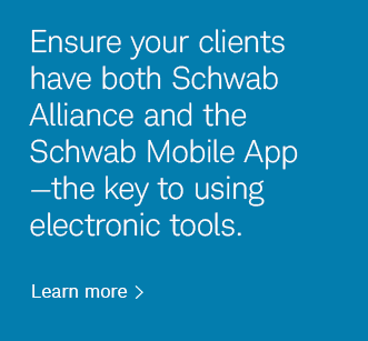 Ensure your clients have Schwab Alliance and the Schwab Mobile app-the key to using electronic tools. Learn more.