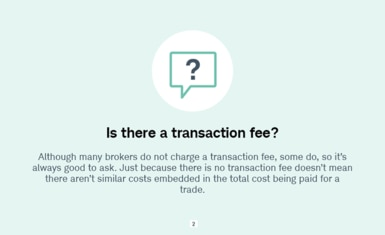 Is there a transaction fee? Although many brokers do not charge a transaction fee, some do, so it's always good to ask. Just because there is no transaction fee doesn't mean there aren't similar costs embedded in the total cost being paid for a trade.