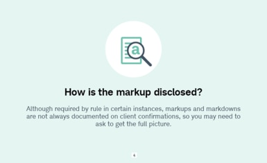 How is the markup disclosed? Although required by rule in certain instances, markups and markdowns are not always documented on client confirmations, so you may need to ask to get the full picture.