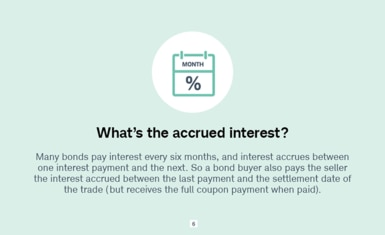 What's the accrued interest? Many bonds pay interest every six months, and interest accrues between one interest payment and the next. So a bond buyer also pays the seller the interest accrued between the last payment and the settlement date of the trade (but receives the full coupon payment when paid).