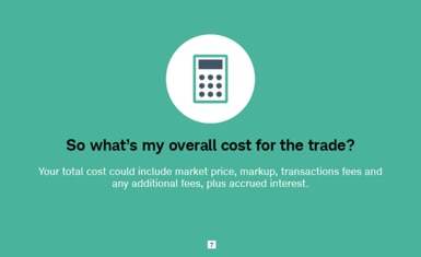 So what's my overall cost for the trade? Your total cost could include market price, markup, transactions fees and any additional fees, plus accrued interest.