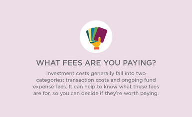 Investment costs generally fall into two categories: transaction costs and ongoing fund expense fees. It can help to know what these fees are for, so you can decide if they're worth paying.