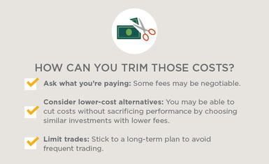 Ask what you're paying: Some fees may be negotiable. Consider lower-cost alternatives: You may be able to cut costs without sacrificing performance by choosing similar investments with lower fees. Limit trades: Stick to a long-term plan to avoid frequent trading.
