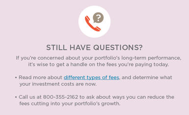 If you're concerned about your portfolio's long-term performance, it's wise to get a handle on the fees you're paying today. Read more about different types of fees, and determine what your investment costs are now. Call us at 800-355-2162 to ask about ways you can reduce the fees cutting into your portfolio's growth.