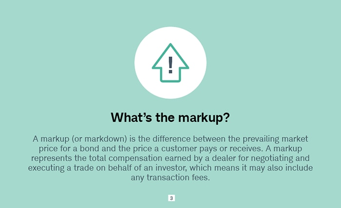 What's the markup? A markup (or markdown) is the difference between the prevailing market price for a bond and the price a customer pays or receives. A markup represents the total compensation earned by a dealer for negotiating and executing a trade on behalf of an investor, which means it may also include any transaction fees.
