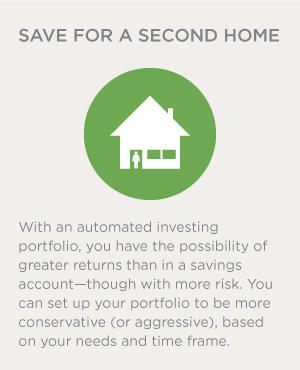 With an automated investing portfolio, you have the possibility of greater returns than in a savings account--though with more risk. You can set up your portfolio to be more conservative (or aggressive), based on your needs and time frame.