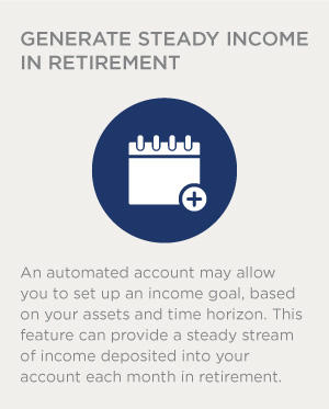 An automated account may allow you to set up an income goal, based on your assets and time horizon. This feature can provide a steady stream of income deposited into your account each month in retirement.